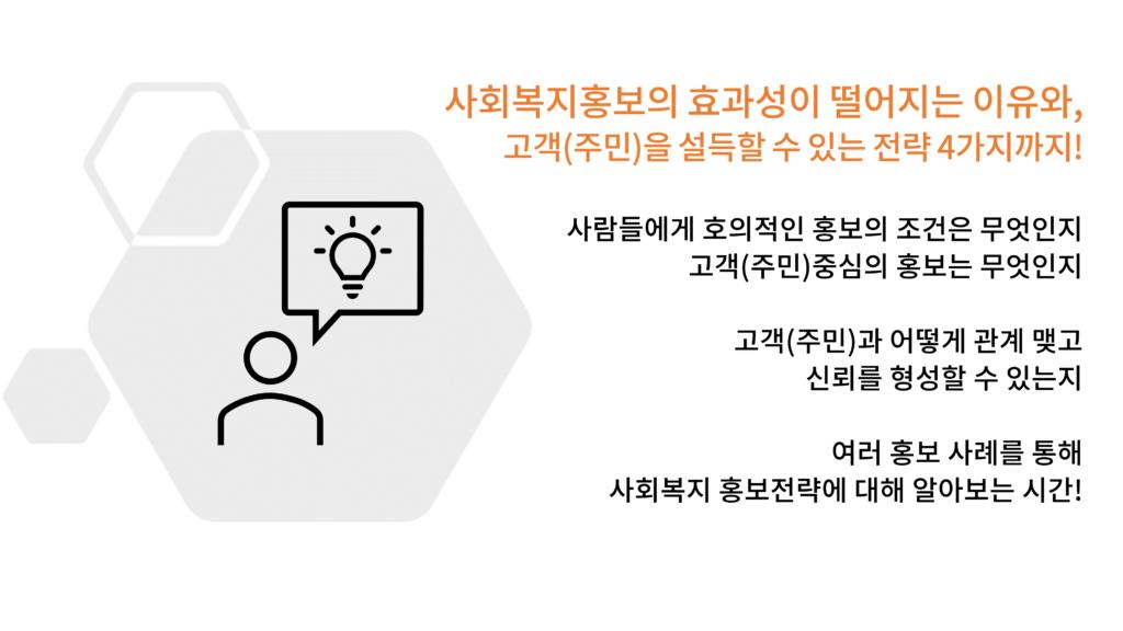 사회복지홍보의 효과성이 떨어지는 이유와, 고객(주민)을 설득할 수 있는 전략 4가지까지! 사람들에게 호의적인 홍보의 조건은 무엇인지 고객(주민)중심의 홍보는 무엇인지 고객(주민)과 어떻게 관계 맺고 신뢰를 형성할 수 있는지 여러 홍보 사례를 통해 사회복지 홍보전략에 대해 알아보는 시간!