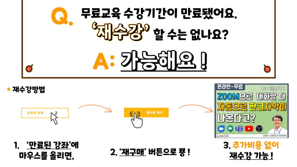 Q. 무료교육 수강기간이 만료됐어요. '재수강' 할 수는 없나요? A: 가능해요! *재수강방법 1. '만료된 강좌'에 마우스를 올리면, 2. '재구매' 버튼으로 뿅 ! 3. 추가비용 없이 재수강 가능 !
